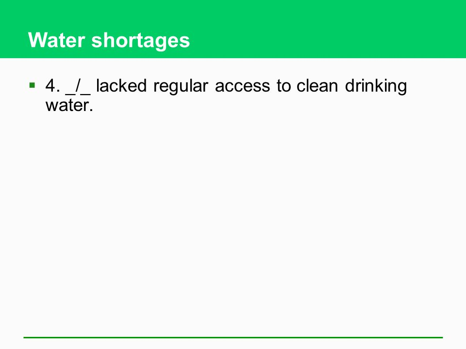 Water shortages 4. _/_ lacked regular access to clean drinking water.