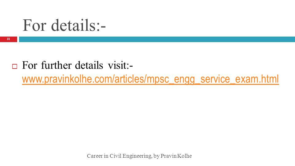 For details:- For further details visit:- www.pravinkolhe.com/articles/mpsc_engg_service_exam.html.