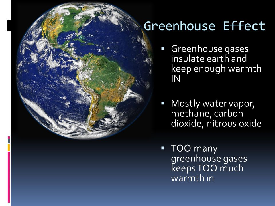 Greenhouse Effect Greenhouse gases insulate earth and keep enough warmth IN. Mostly water vapor, methane, carbon dioxide, nitrous oxide.