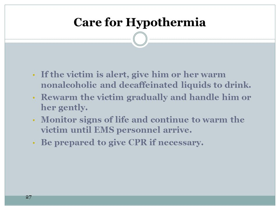 Care for Hypothermia If the victim is alert, give him or her warm nonalcoholic and decaffeinated liquids to drink.
