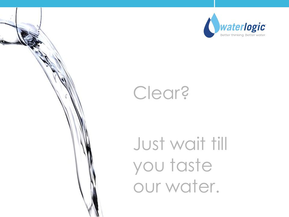 Clear Just wait till you taste our water.
