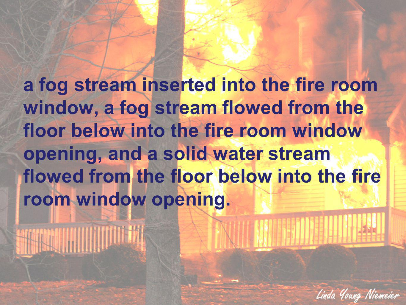 a fog stream inserted into the fire room window, a fog stream flowed from the floor below into the fire room window opening, and a solid water stream flowed from the floor below into the fire room window opening.