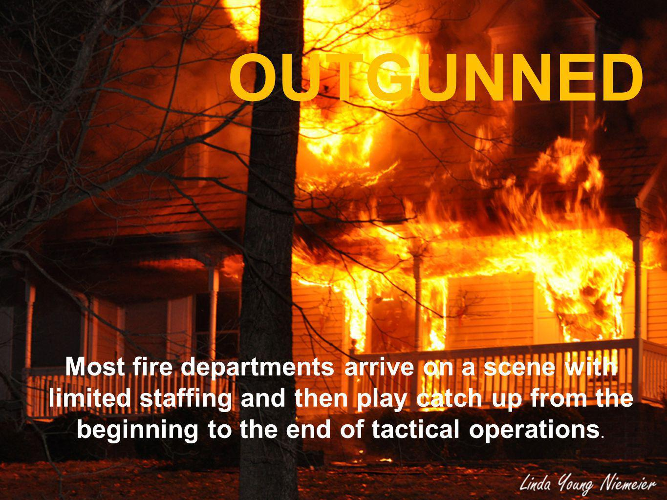 OUTGUNNED Most fire departments arrive on a scene with limited staffing and then play catch up from the beginning to the end of tactical operations.