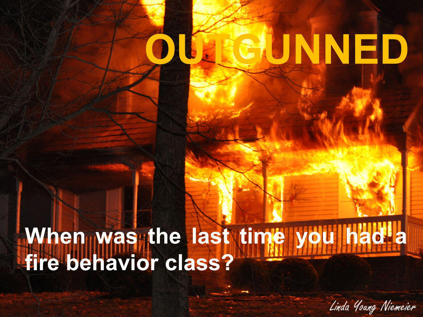 OUTGUNNED When was the last time you had a fire behavior class