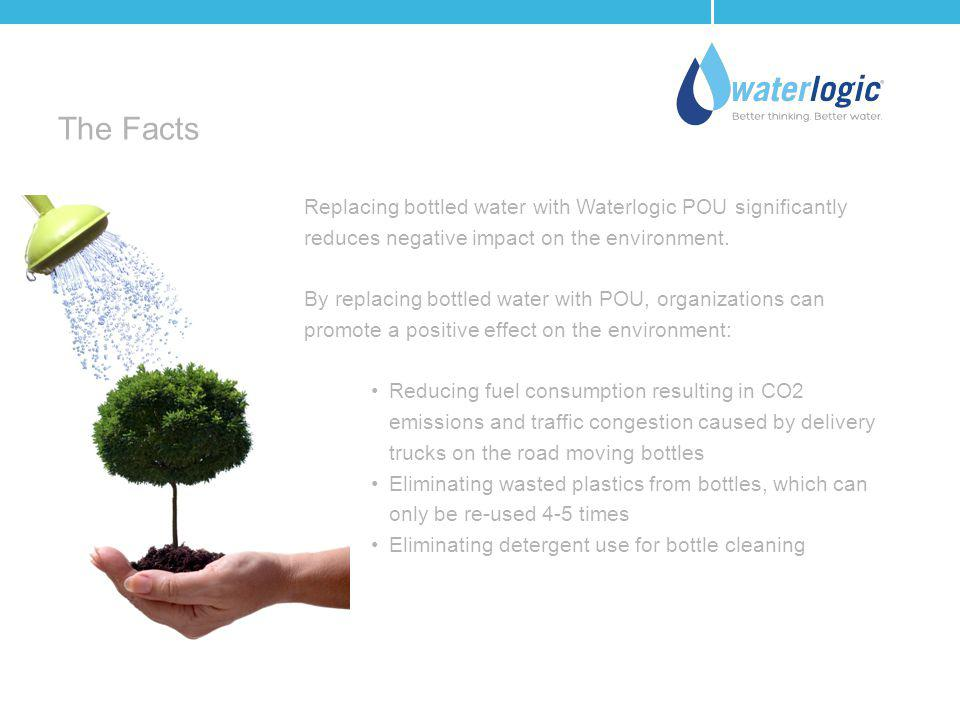 The Facts Replacing bottled water with Waterlogic POU significantly reduces negative impact on the environment.