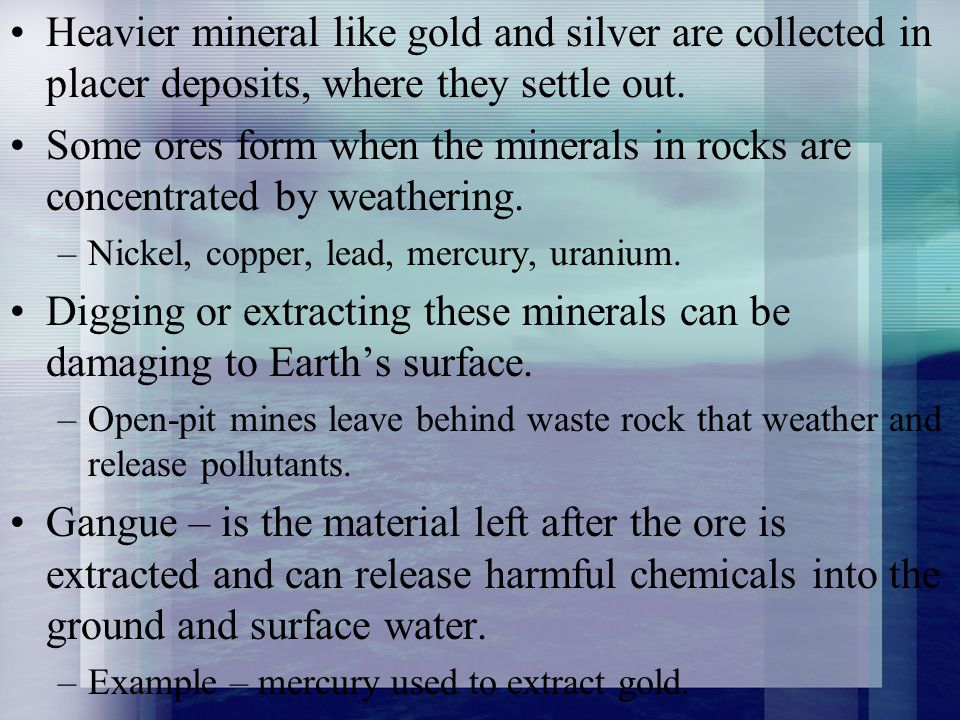 Heavier mineral like gold and silver are collected in placer deposits, where they settle out.