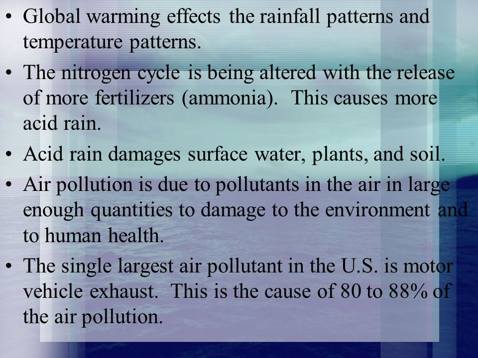 Global warming effects the rainfall patterns and temperature patterns.