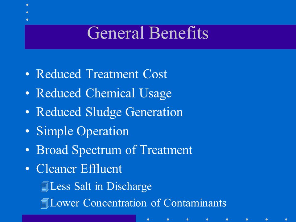 General Benefits Reduced Treatment Cost Reduced Chemical Usage