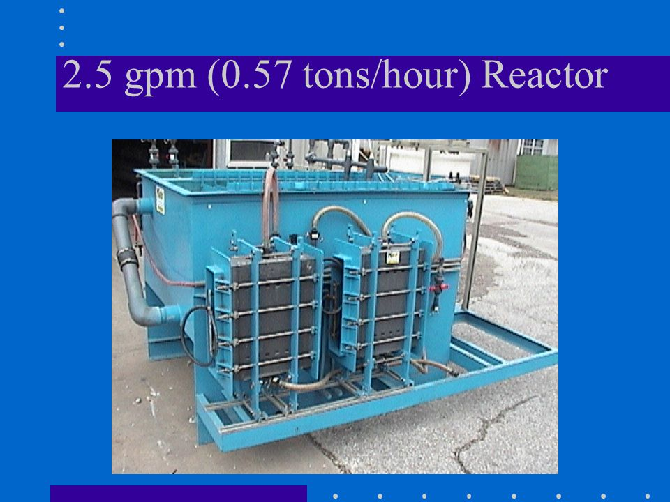 2.5 gpm (0.57 tons/hour) Reactor