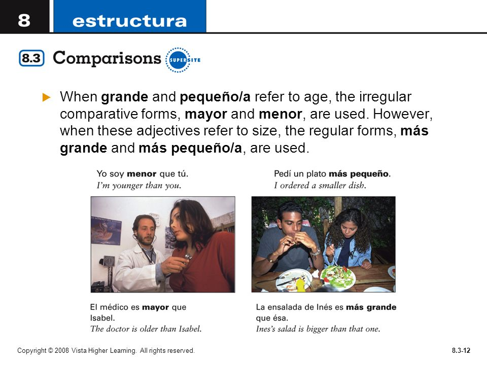 When grande and pequeño/a refer to age, the irregular comparative forms, mayor and menor, are used. However, when these adjectives refer to size, the regular forms, más grande and más pequeño/a, are used.