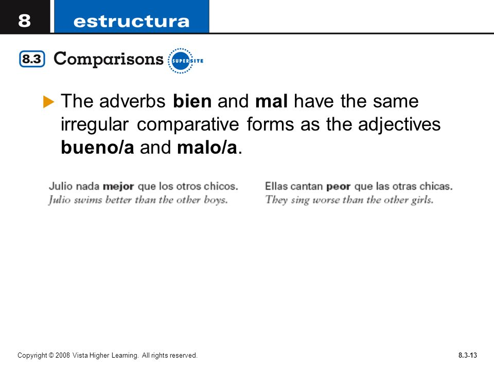 The adverbs bien and mal have the same irregular comparative forms as the adjectives bueno/a and malo/a.