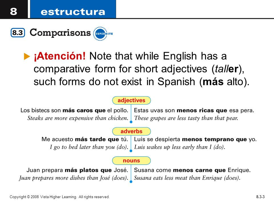 ¡Atención! Note that while English has a comparative form for short adjectives (taller), such forms do not exist in Spanish (más alto).