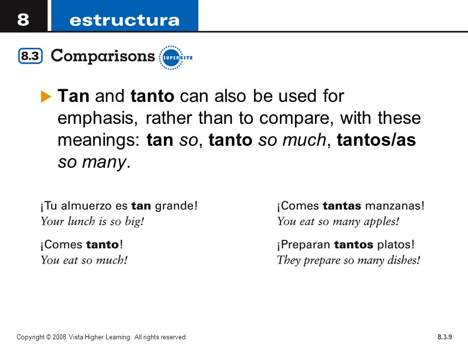 Tan and tanto can also be used for emphasis, rather than to compare, with these meanings: tan so, tanto so much, tantos/as so many.