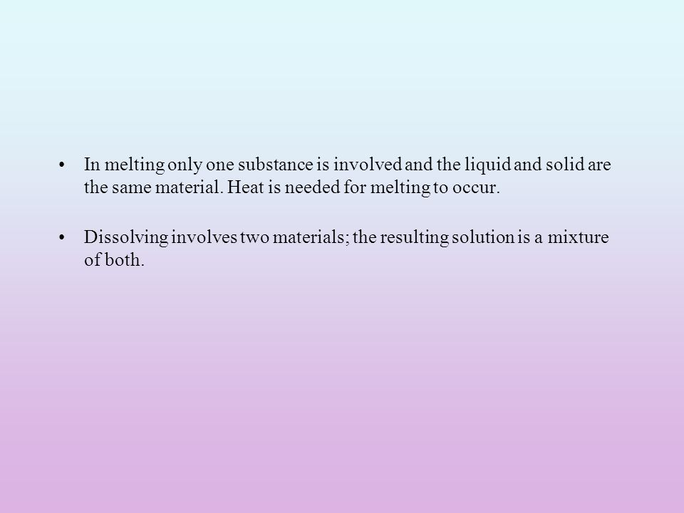 In melting only one substance is involved and the liquid and solid are the same material. Heat is needed for melting to occur.