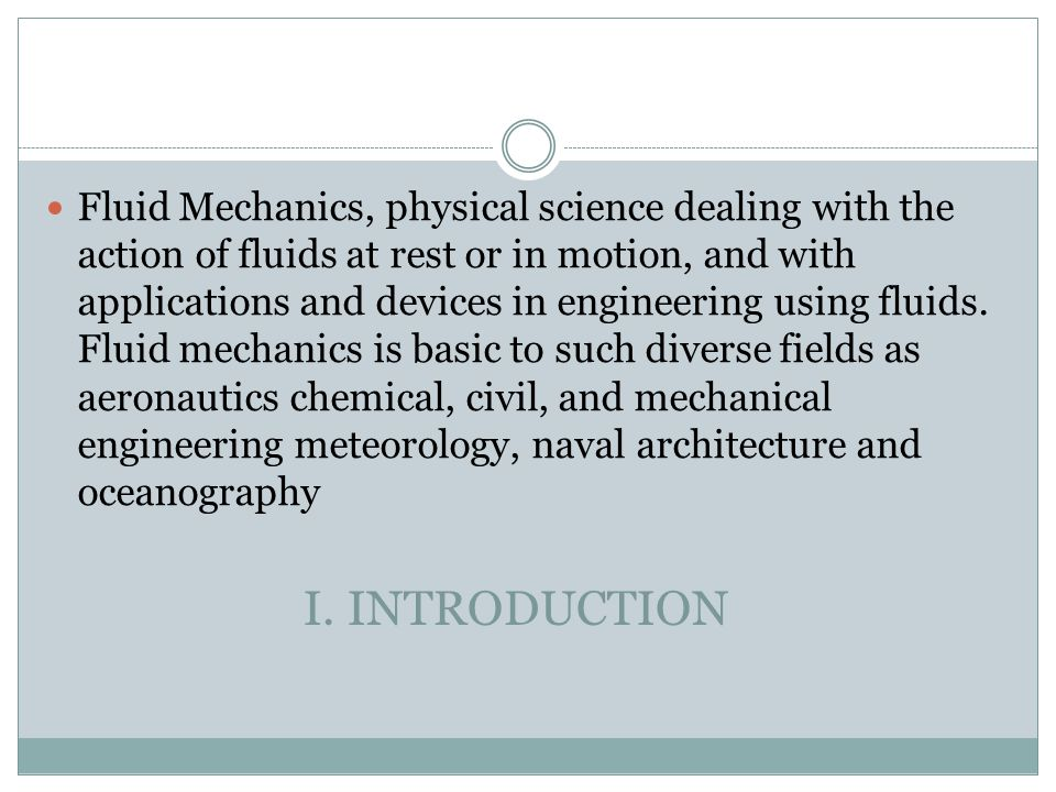 Fluid Mechanics, physical science dealing with the action of fluids at rest or in motion, and with applications and devices in engineering using fluids. Fluid mechanics is basic to such diverse fields as aeronautics chemical, civil, and mechanical engineering meteorology, naval architecture and oceanography