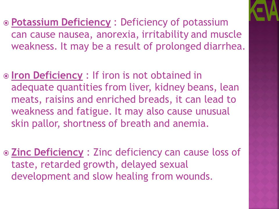 Potassium Deficiency : Deficiency of potassium can cause nausea, anorexia, irritability and muscle weakness. It may be a result of prolonged diarrhea.