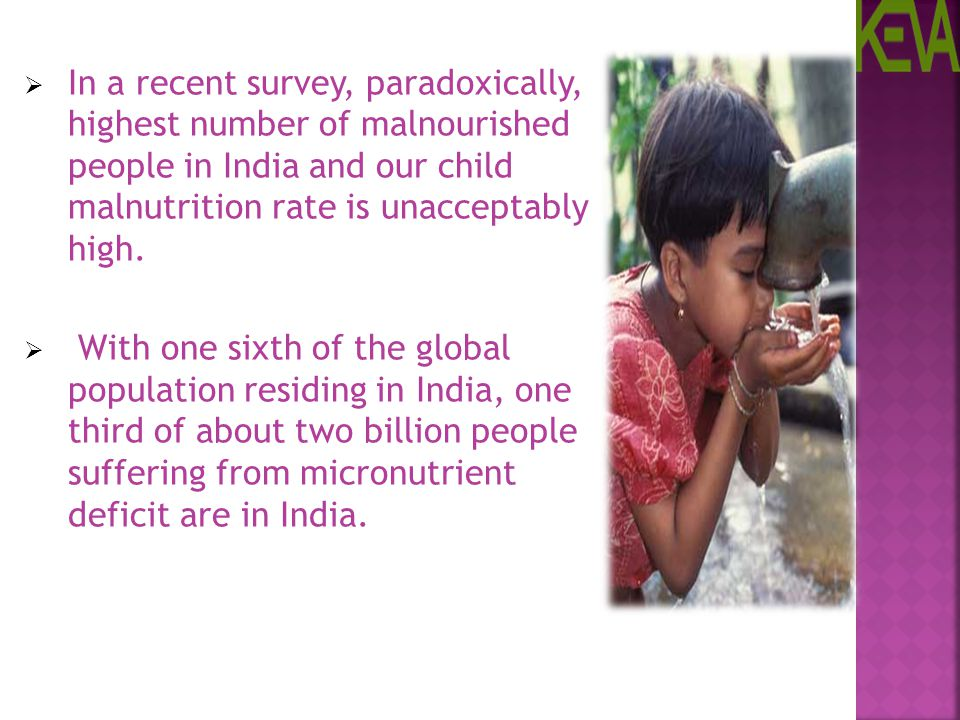 In a recent survey, paradoxically, highest number of malnourished people in India and our child malnutrition rate is unacceptably high.