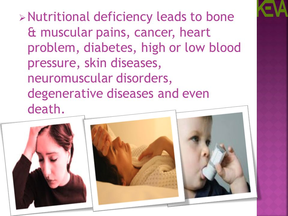 Nutritional deficiency leads to bone & muscular pains, cancer, heart problem, diabetes, high or low blood pressure, skin diseases, neuromuscular disorders, degenerative diseases and even death.