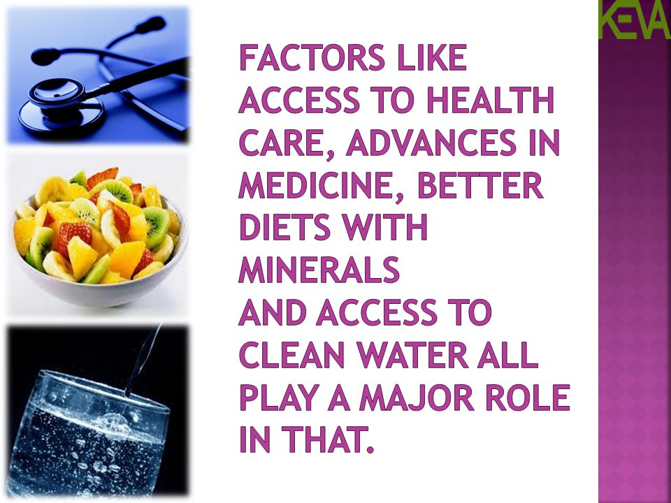 Factors like access to health care, advances in medicine, better diets with Minerals and access to clean water all play a major role in that.