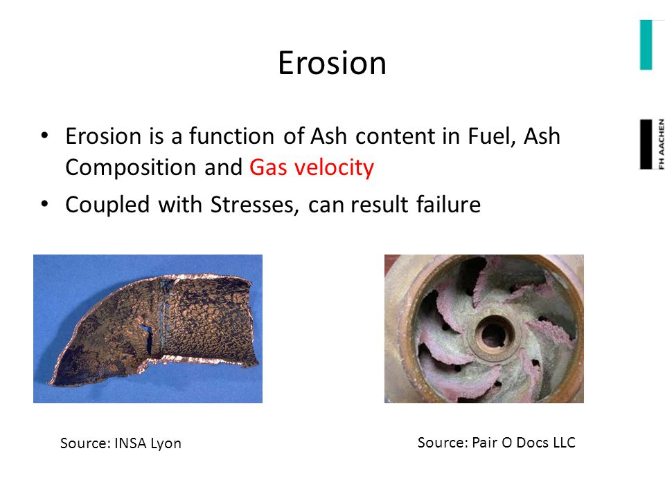 Erosion Erosion is a function of Ash content in Fuel, Ash Composition and Gas velocity. Coupled with Stresses, can result failure.
