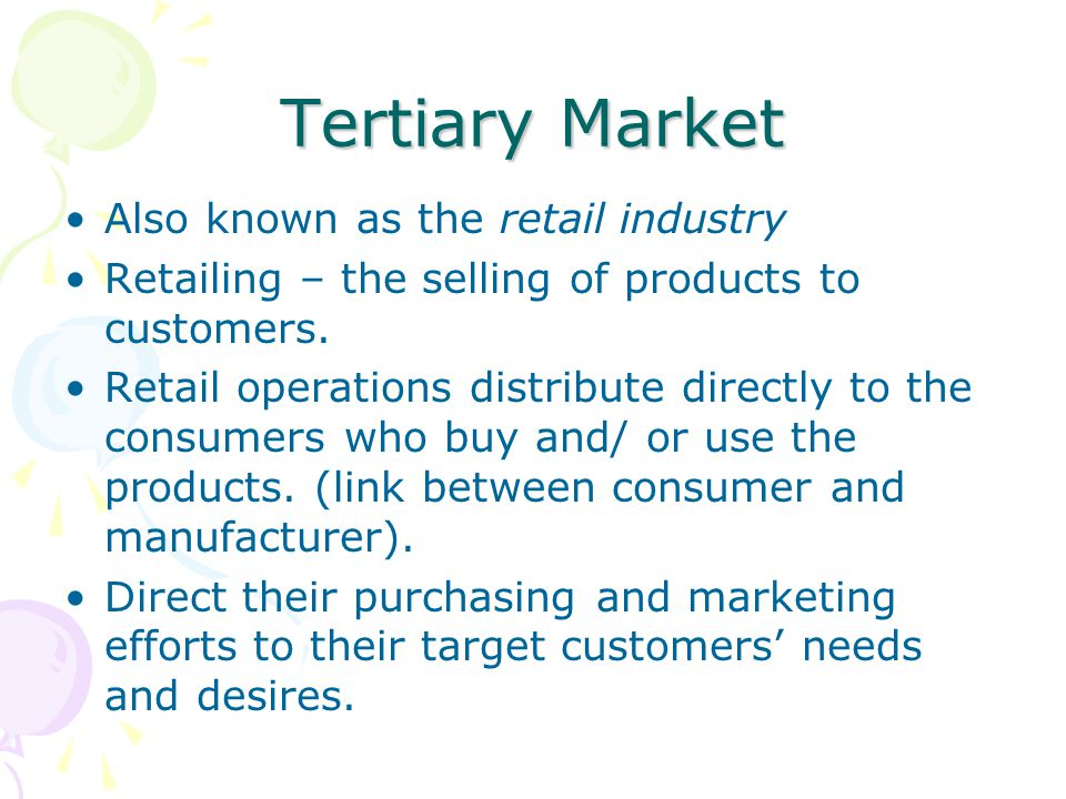 Tertiary Market Also known as the retail industry