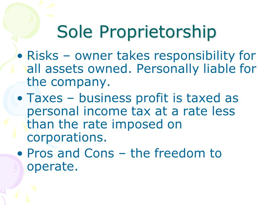Sole Proprietorship Risks – owner takes responsibility for all assets owned. Personally liable for the company.