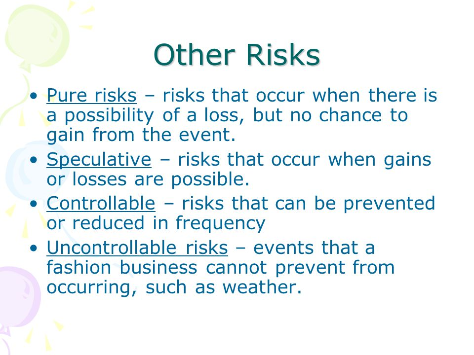 Other Risks Pure risks – risks that occur when there is a possibility of a loss, but no chance to gain from the event.