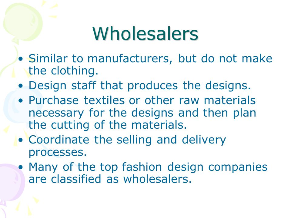 Wholesalers Similar to manufacturers, but do not make the clothing.
