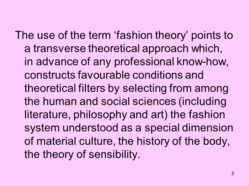 The use of the term 'fashion theory' points to a transverse theoretical approach which, in advance of any professional know-how, constructs favourable conditions and theoretical filters by selecting from among the human and social sciences (including literature, philosophy and art) the fashion system understood as a special dimension of material culture, the history of the body, the theory of sensibility.