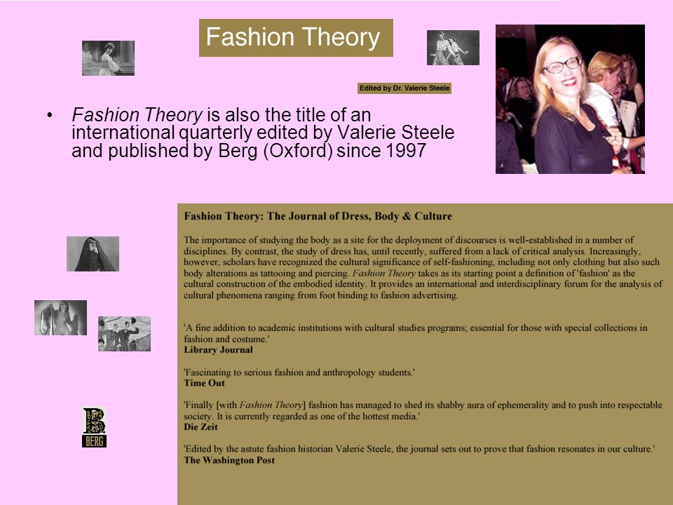 Fashion Theory is also the title of an international quarterly edited by Valerie Steele and published by Berg (Oxford) since 1997