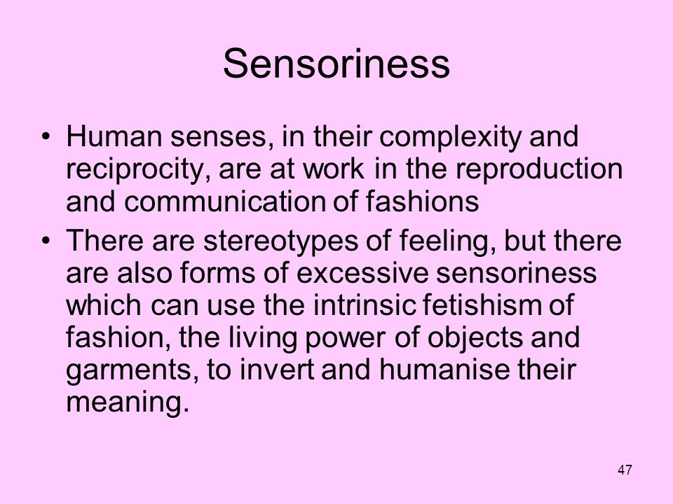 Sensoriness Human senses, in their complexity and reciprocity, are at work in the reproduction and communication of fashions.