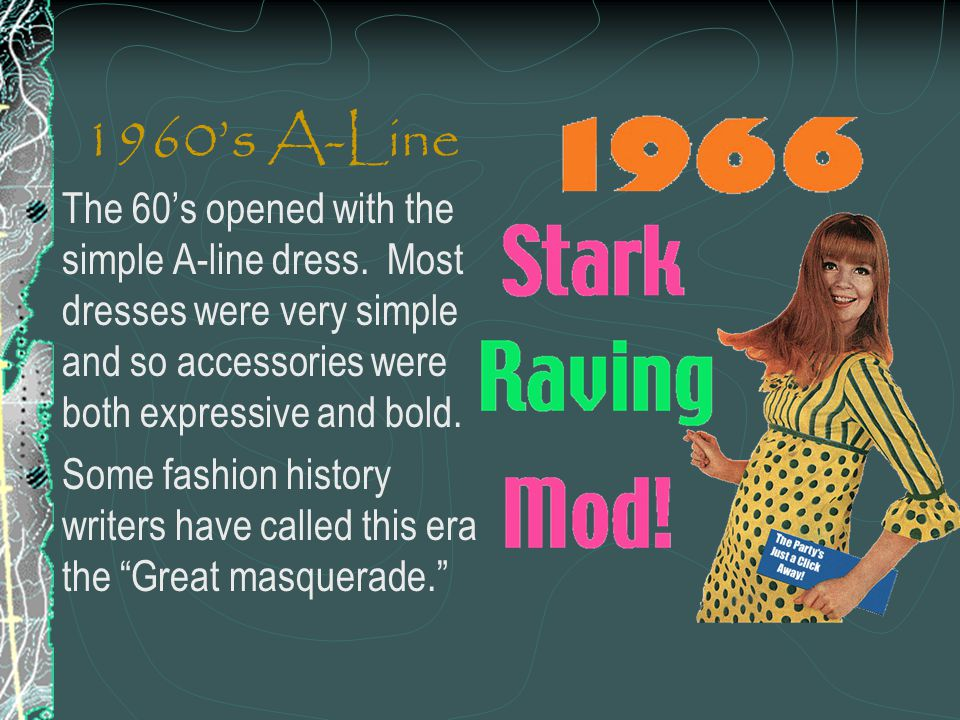 1960's A-Line The 60's opened with the simple A-line dress. Most dresses were very simple and so accessories were both expressive and bold.