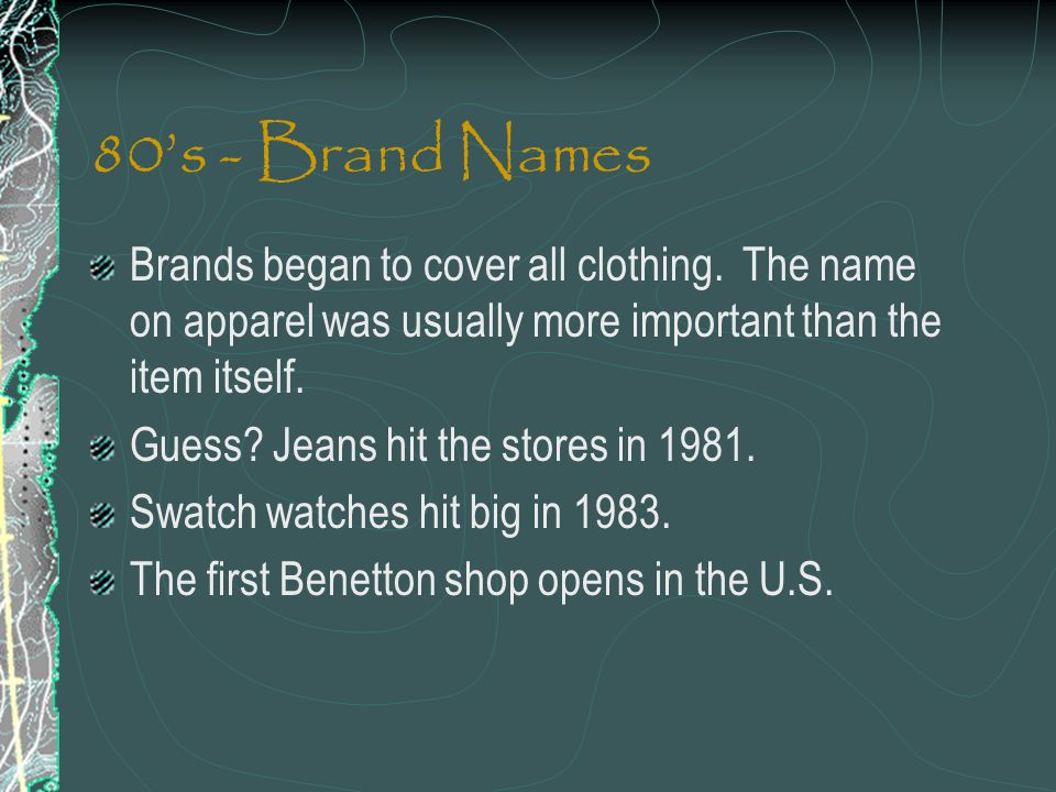 80's - Brand Names Brands began to cover all clothing. The name on apparel was usually more important than the item itself.