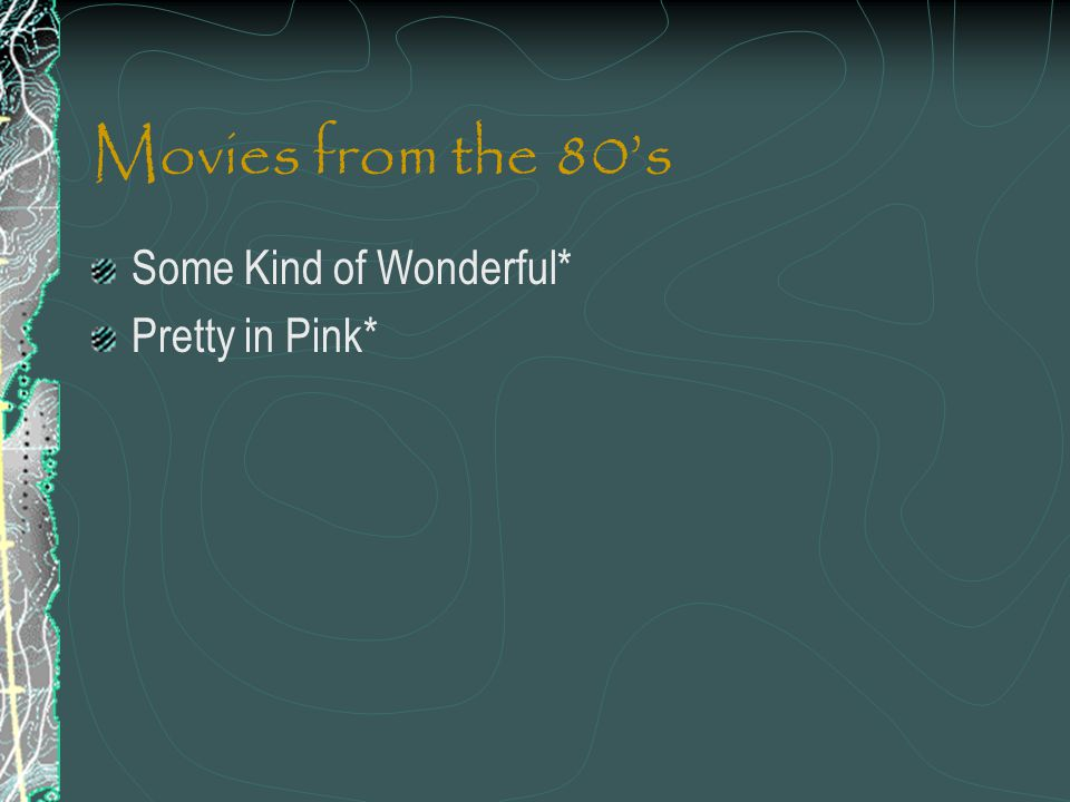 Movies from the 80's Some Kind of Wonderful* Pretty in Pink*
