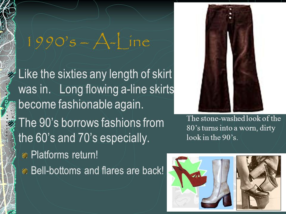 1990's – A-Line Like the sixties any length of skirt was in. Long flowing a-line skirts become fashionable again.