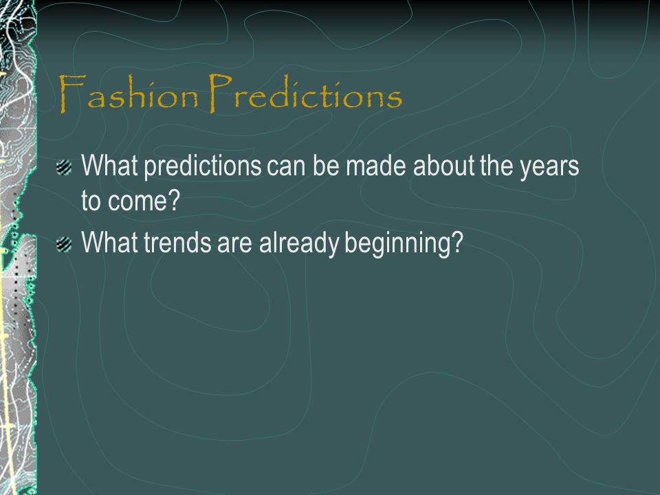 Fashion Predictions What predictions can be made about the years to come.