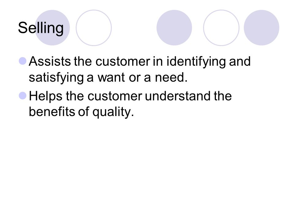 Selling Assists the customer in identifying and satisfying a want or a need.