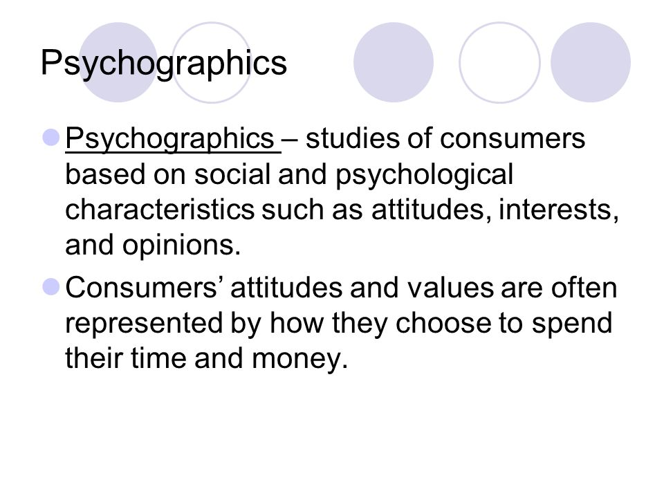 Psychographics Psychographics – studies of consumers based on social and psychological characteristics such as attitudes, interests, and opinions.