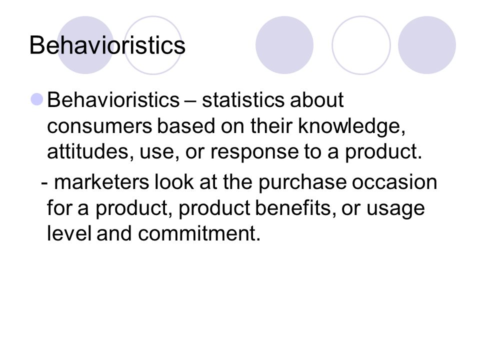 Behavioristics Behavioristics – statistics about consumers based on their knowledge, attitudes, use, or response to a product.