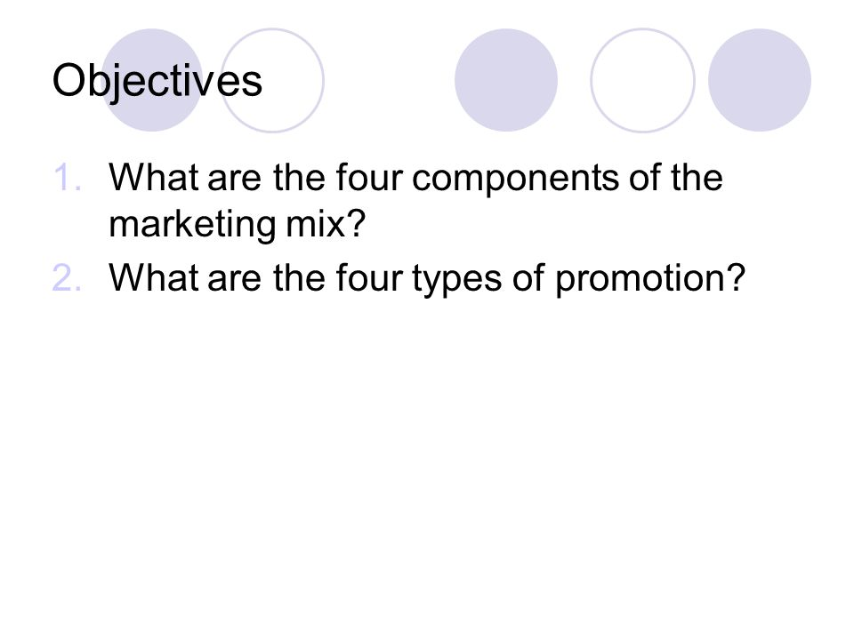 Objectives What are the four components of the marketing mix