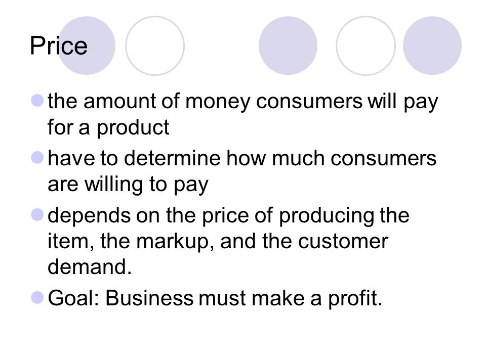 Price the amount of money consumers will pay for a product