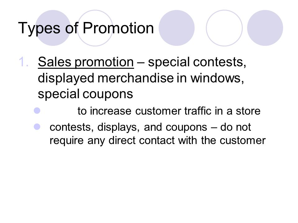 Types of Promotion Sales promotion – special contests, displayed merchandise in windows, special coupons.