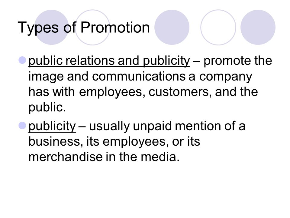 Types of Promotion public relations and publicity – promote the image and communications a company has with employees, customers, and the public.