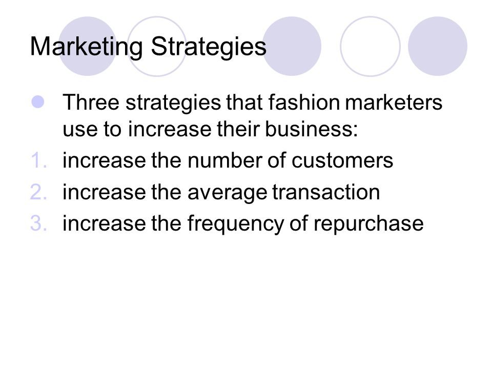 Marketing Strategies Three strategies that fashion marketers use to increase their business: increase the number of customers.
