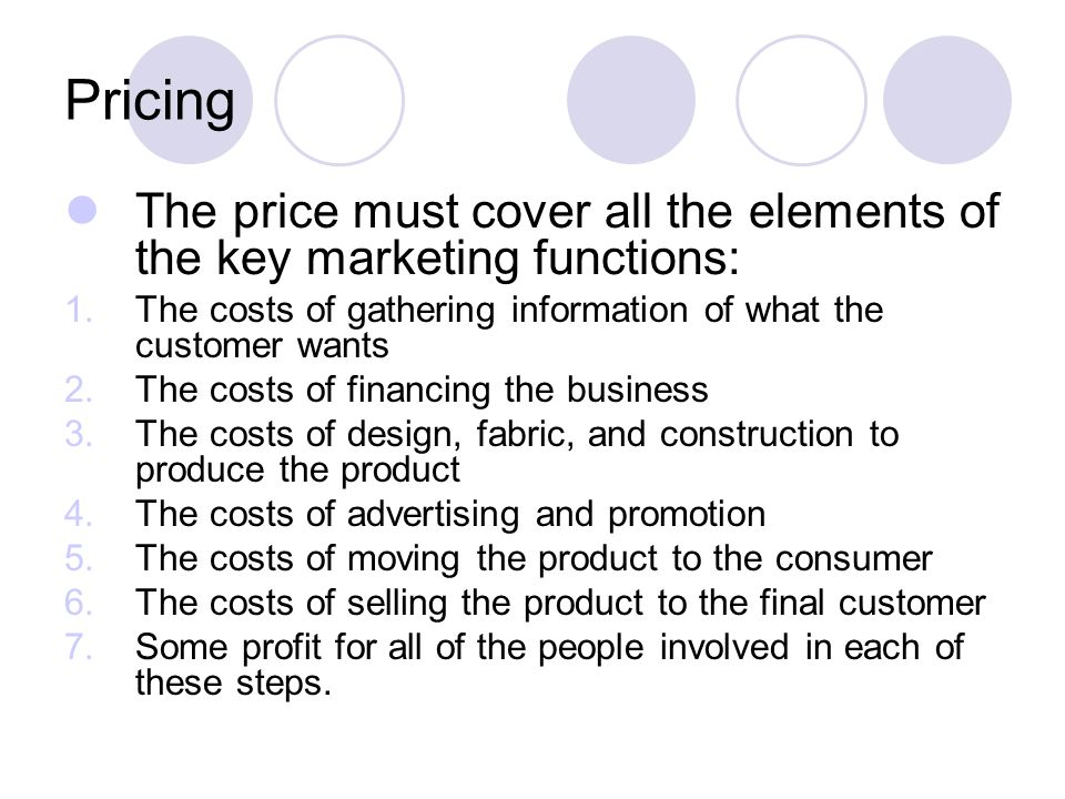 Pricing The price must cover all the elements of the key marketing functions: The costs of gathering information of what the customer wants.