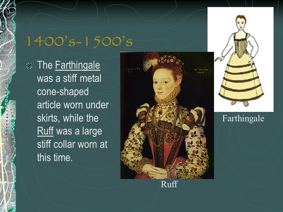 1400's-1500's The Farthingale was a stiff metal cone-shaped article worn under skirts, while the Ruff was a large stiff collar worn at this time.