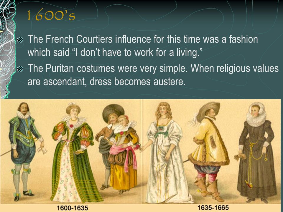 1600's The French Courtiers influence for this time was a fashion which said I don't have to work for a living.