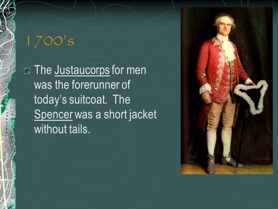 1700's The Justaucorps for men was the forerunner of today's suitcoat.
