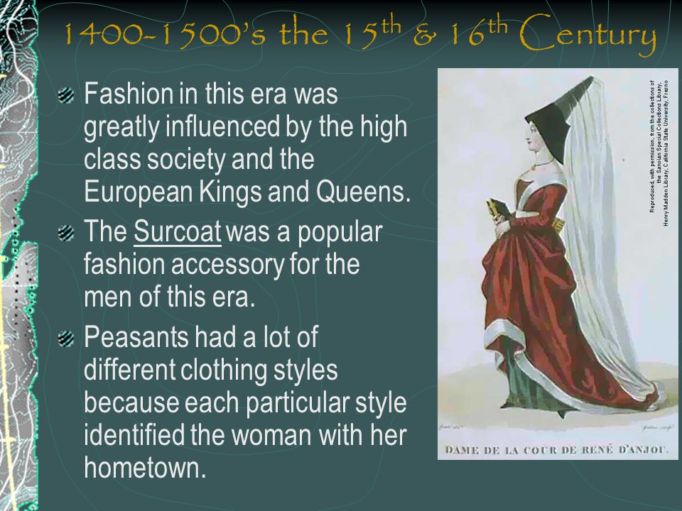 1400-1500's the 15th & 16th Century Fashion in this era was greatly influenced by the high class society and the European Kings and Queens.