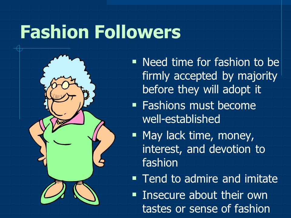Fashion Followers Need time for fashion to be firmly accepted by majority before they will adopt it.